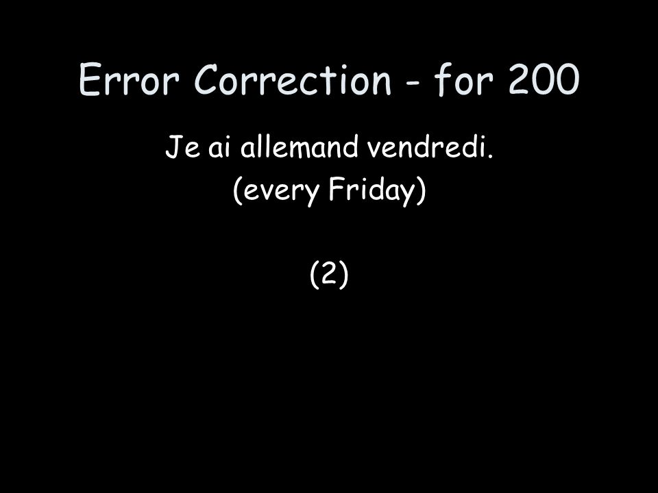 Error Correction - for 200 Je ai allemand vendredi. (every Friday) (2)