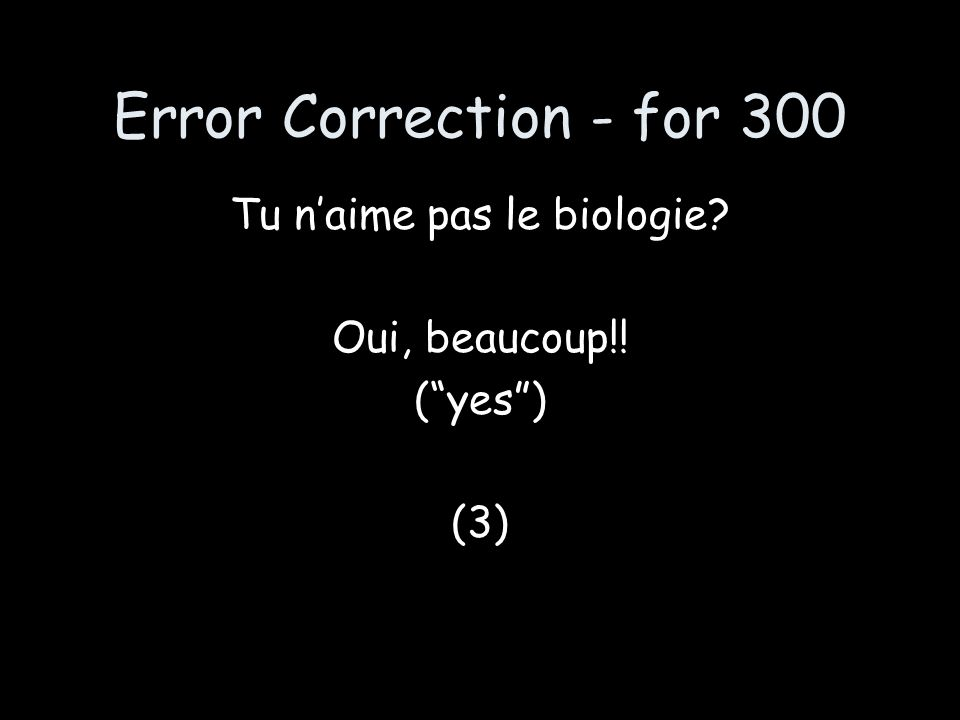 Error Correction - for 300 Tu naime pas le biologie? Oui, beaucoup!! (yes) (3)