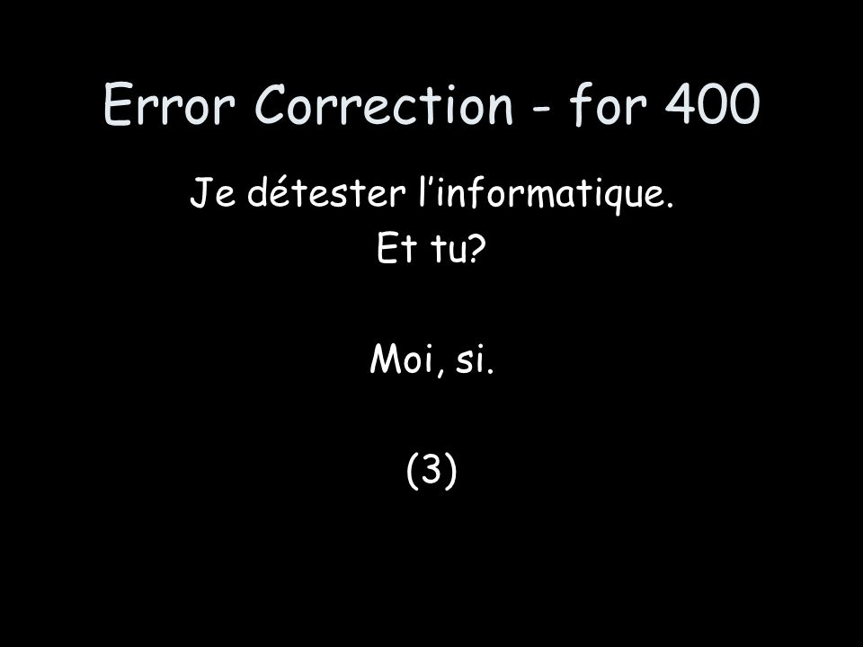 Error Correction - for 400 Je détester linformatique. Et tu? Moi, si. (3)