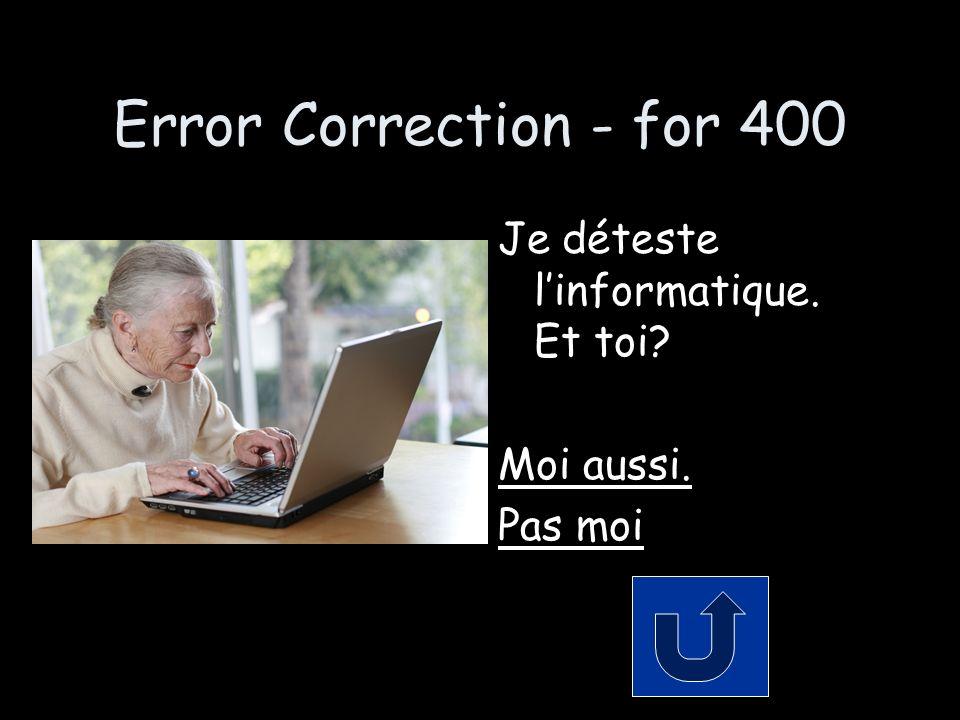 Error Correction - for 400 Je déteste linformatique. Et toi Moi aussi. Pas moi