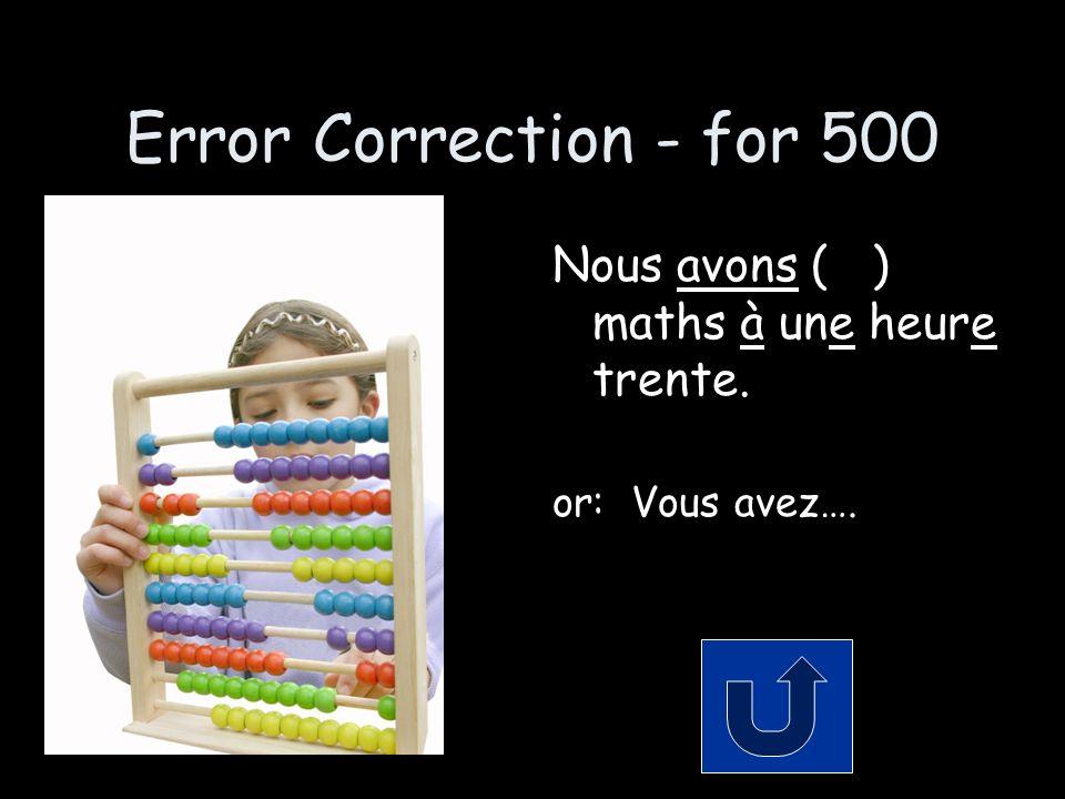 Error Correction - for 500 Nous avons ( ) maths à une heure trente. or: Vous avez….