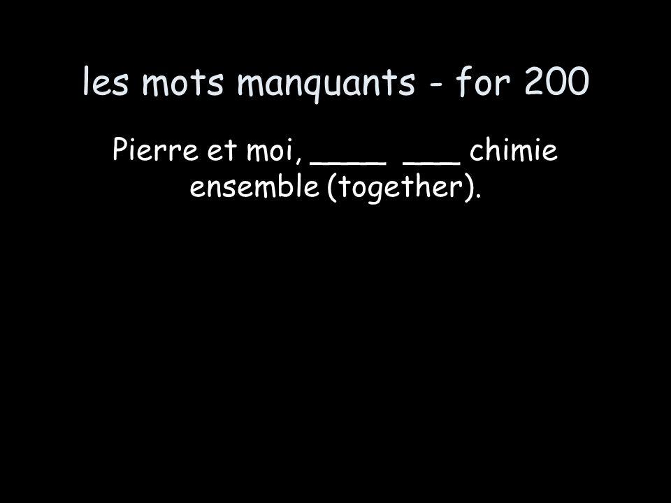 les mots manquants - for 200 Pierre et moi, ____ ___ chimie ensemble (together).