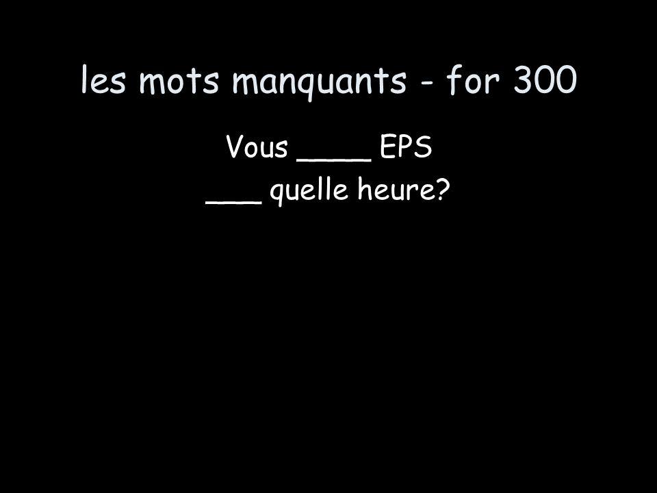 les mots manquants - for 300 Vous ____ EPS ___ quelle heure?