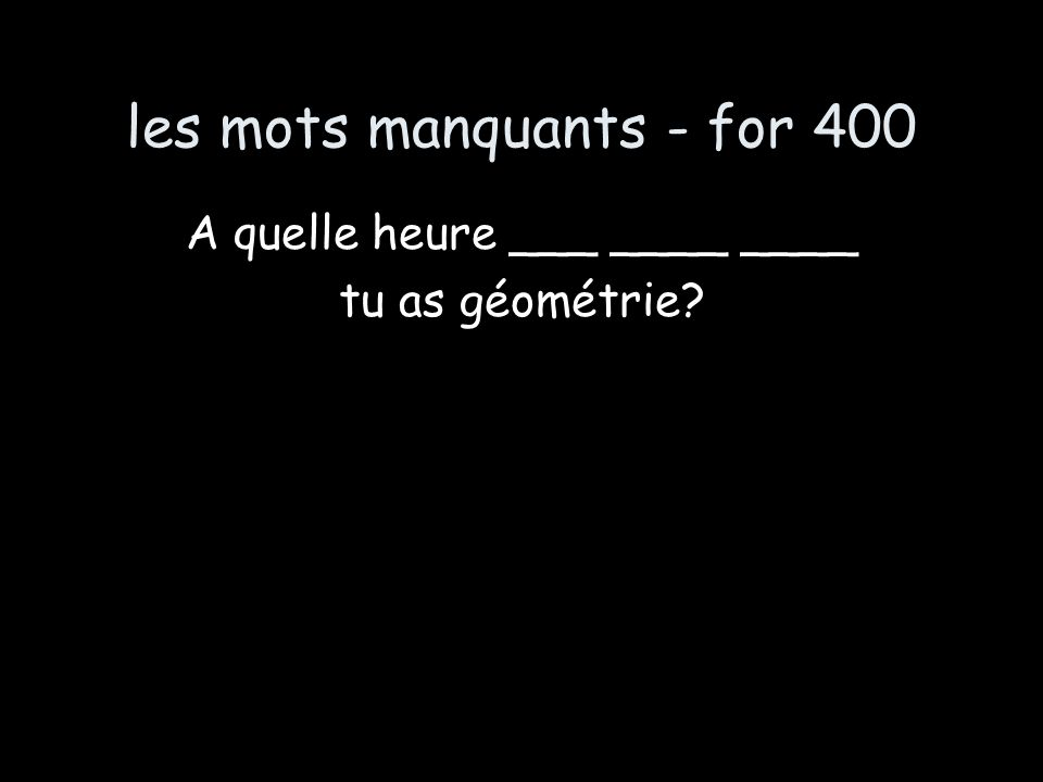 les mots manquants - for 400 A quelle heure ___ ____ ____ tu as géométrie