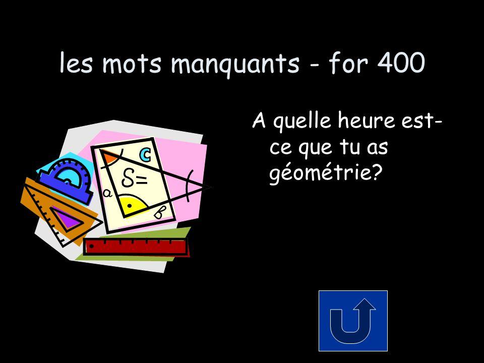 les mots manquants - for 400 A quelle heure est- ce que tu as géométrie?