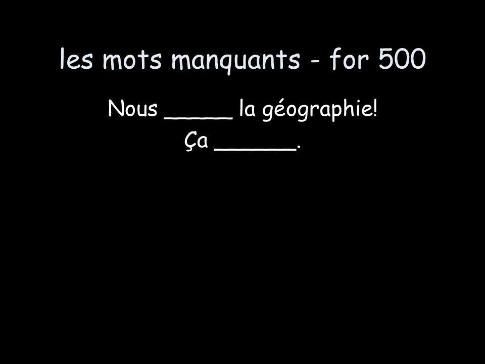 les mots manquants - for 500 Nous _____ la géographie! Ça ______.