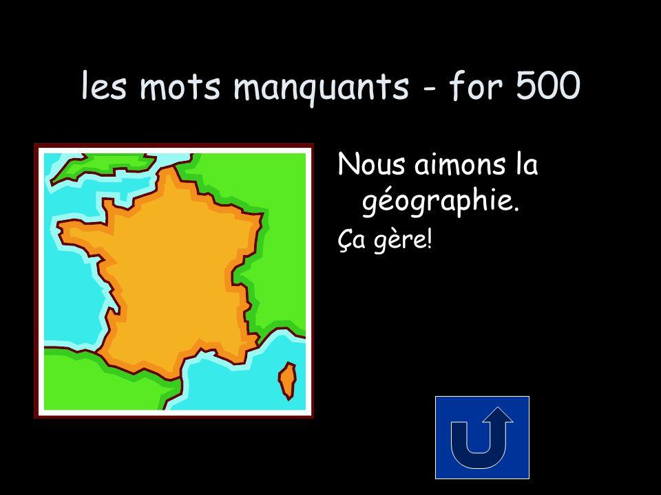 les mots manquants - for 500 Nous aimons la géographie. Ça gère!