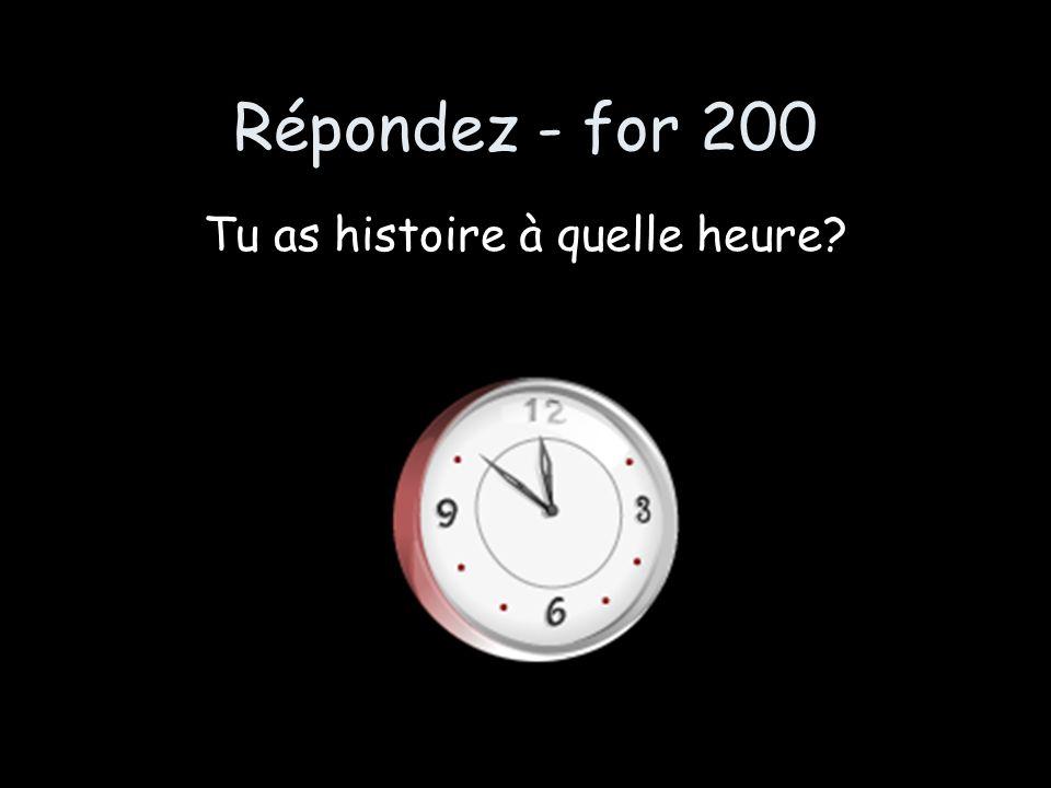 Répondez - for 200 Tu as histoire à quelle heure