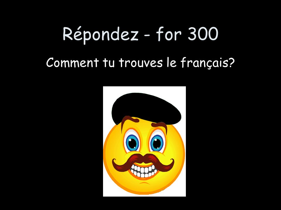 Répondez - for 300 Comment tu trouves le français