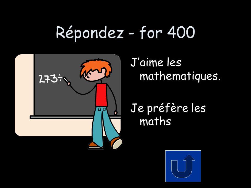 Répondez - for 400 Jaime les mathematiques. Je préfère les maths