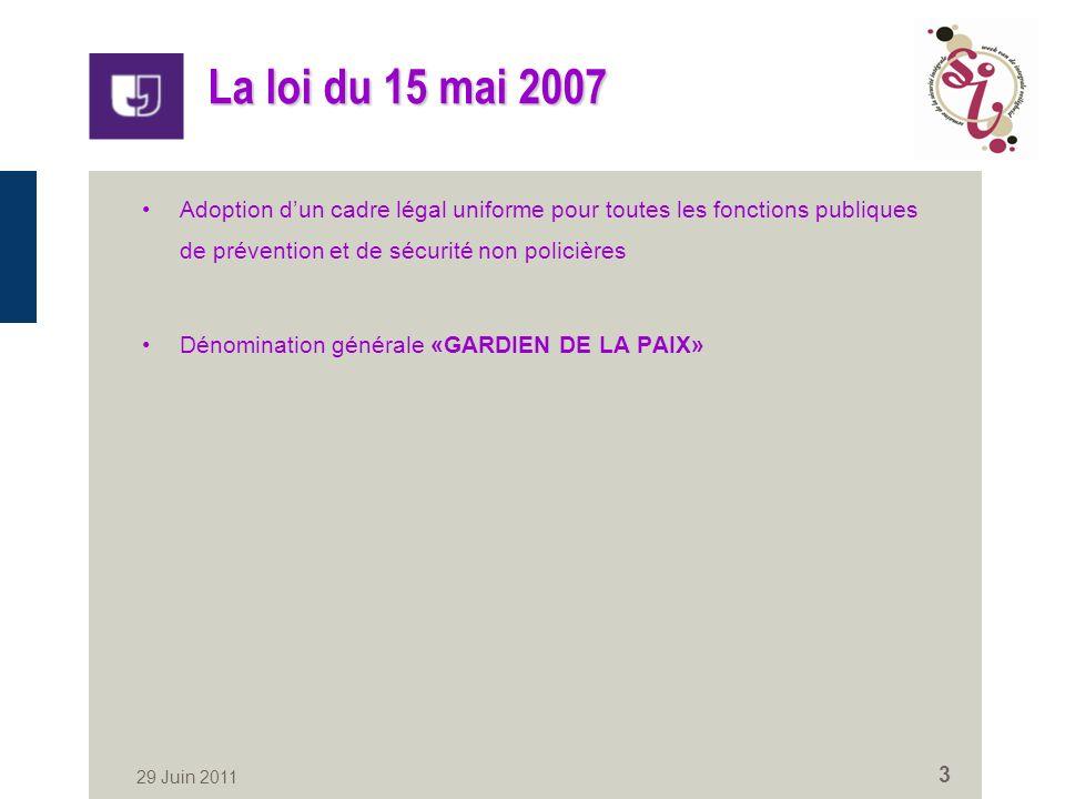 29 Juin 2011 3 La loi du 15 mai 2007 Adoption dun cadre légal uniforme pour toutes les fonctions publiques de prévention et de sécurité non policières Dénomination générale «GARDIEN DE LA PAIX»