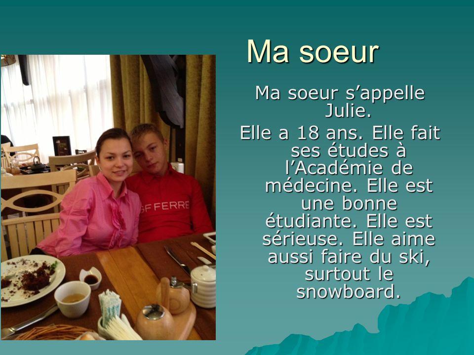 Ma soeur Ma soeur sappelle Julie. Elle a 18 ans. Elle fait ses études à lAcadémie de médecine. Elle est une bonne étudiante. Elle est sérieuse. Elle a