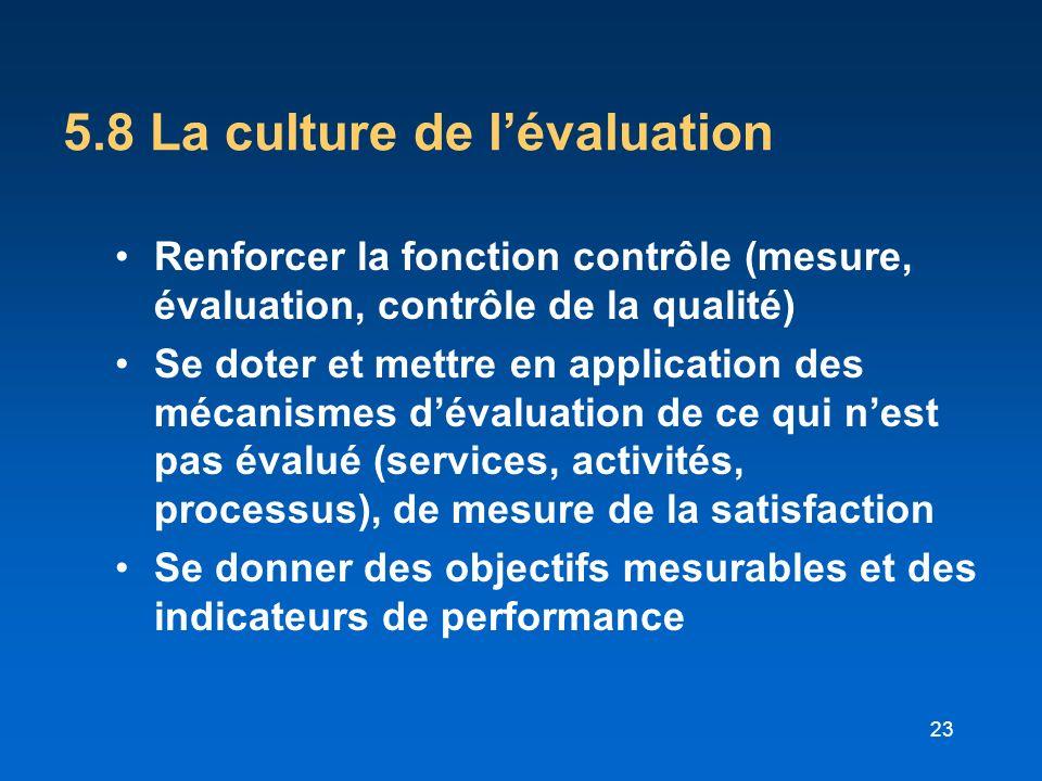 23 5.8 La culture de lévaluation Renforcer la fonction contrôle (mesure, évaluation, contrôle de la qualité) Se doter et mettre en application des méc