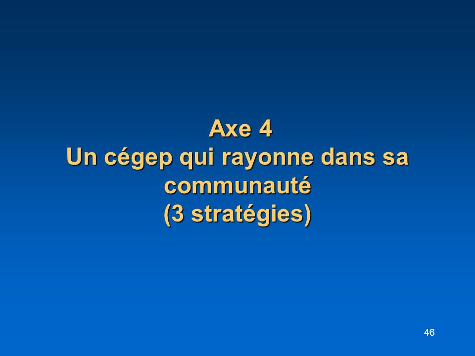 46 Axe 4 Un cégep qui rayonne dans sa communauté (3 stratégies) Axe 4 Un cégep qui rayonne dans sa communauté (3 stratégies)