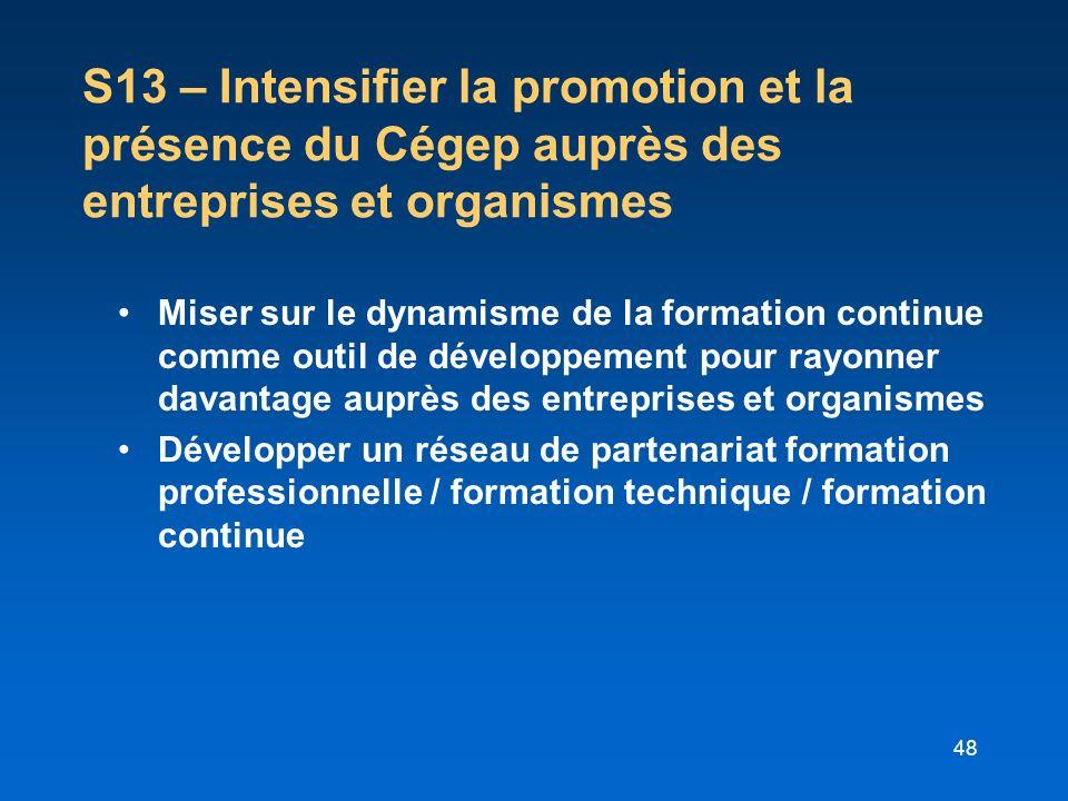48 S13 – Intensifier la promotion et la présence du Cégep auprès des entreprises et organismes Miser sur le dynamisme de la formation continue comme o