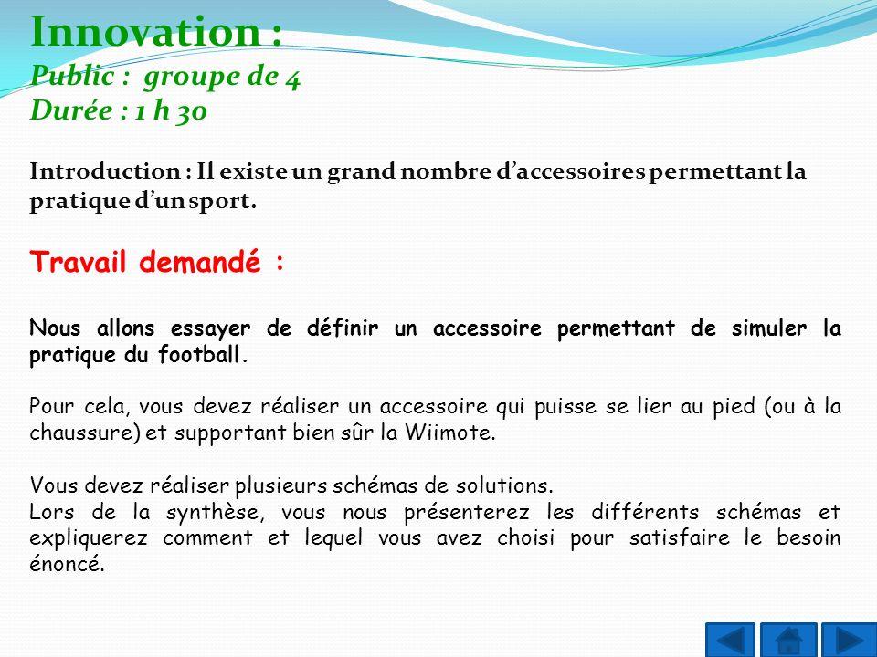 Innovation : Public : groupe de 4 Durée : 1 h 30 Introduction : Il existe un grand nombre daccessoires permettant la pratique dun sport. Travail deman