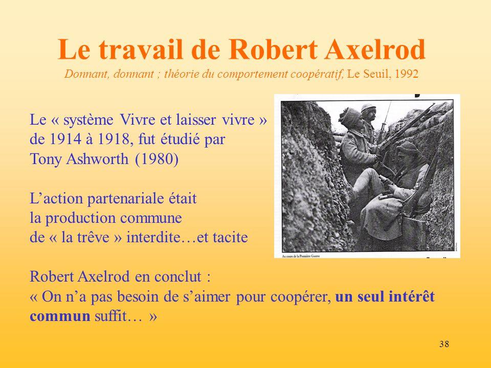 38 Le travail de Robert Axelrod Donnant, donnant ; théorie du comportement coopératif, Le Seuil, 1992 Le « système Vivre et laisser vivre » de 1914 à