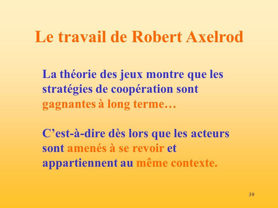 39 Le travail de Robert Axelrod La théorie des jeux montre que les stratégies de coopération sont gagnantes à long terme… Cest-à-dire dès lors que les