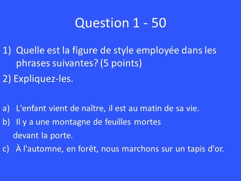 Question 1 - 50 1)Quelle est la figure de style employée dans les phrases suivantes? (5 points) 2) Expliquez-les. a)L'enfant vient de naître, il est a