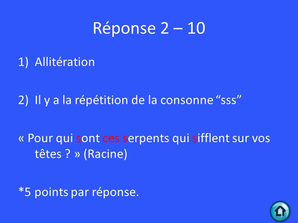 Réponse 2 – 10 1)Allitération 2)Il y a la répétition de la consonne sss « Pour qui sont ces serpents qui sifflent sur vos têtes ? » (Racine) *5 points