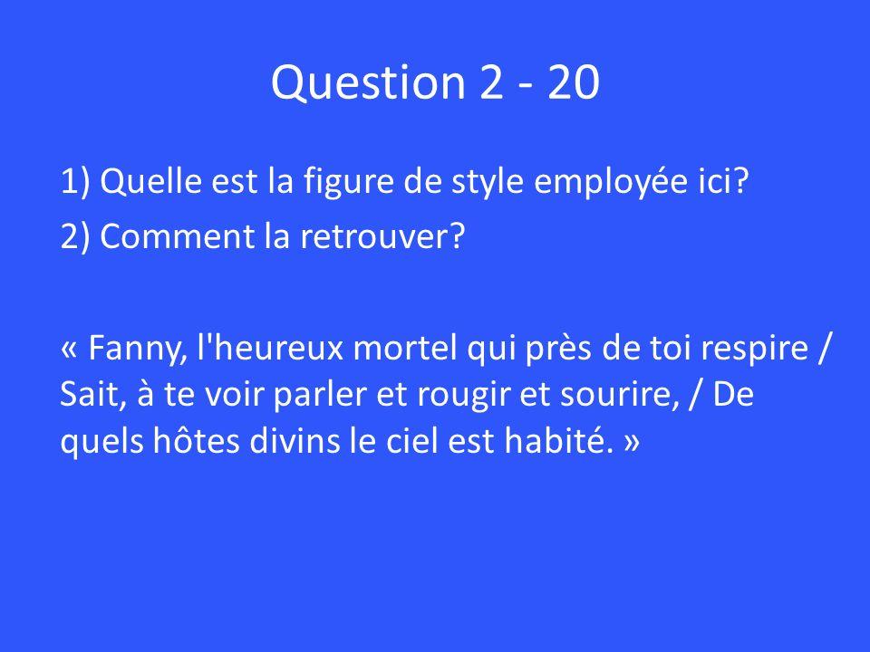 Question 2 - 20 1) Quelle est la figure de style employée ici? 2) Comment la retrouver? « Fanny, l'heureux mortel qui près de toi respire / Sait, à te
