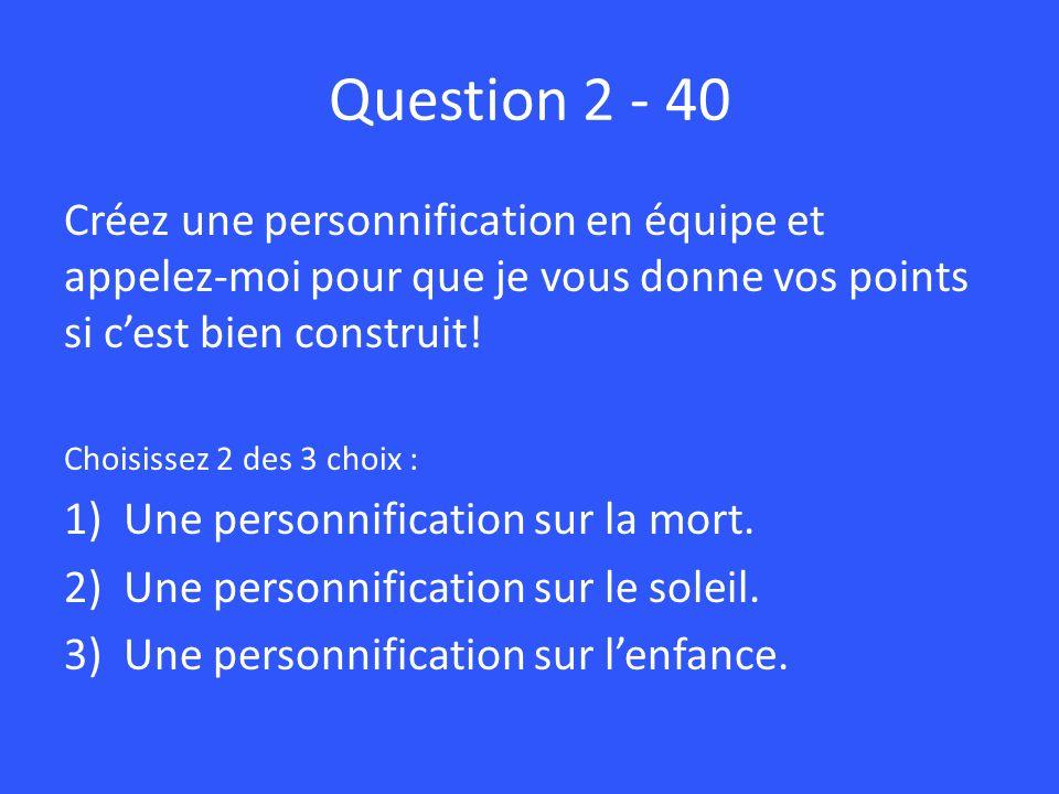 Question 2 - 40 Créez une personnification en équipe et appelez-moi pour que je vous donne vos points si cest bien construit! Choisissez 2 des 3 choix