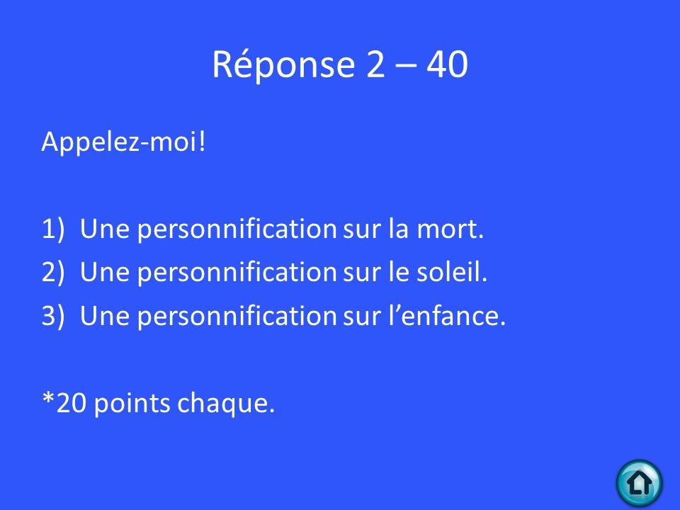 Réponse 2 – 40 Appelez-moi! 1)Une personnification sur la mort. 2)Une personnification sur le soleil. 3)Une personnification sur lenfance. *20 points
