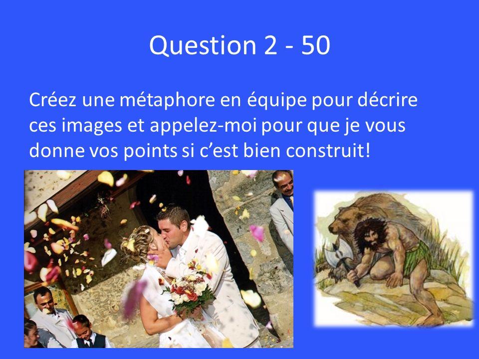 Question 2 - 50 Créez une métaphore en équipe pour décrire ces images et appelez-moi pour que je vous donne vos points si cest bien construit!