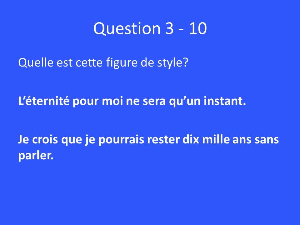Question 3 - 10 Quelle est cette figure de style? Léternité pour moi ne sera quun instant. Je crois que je pourrais rester dix mille ans sans parler.