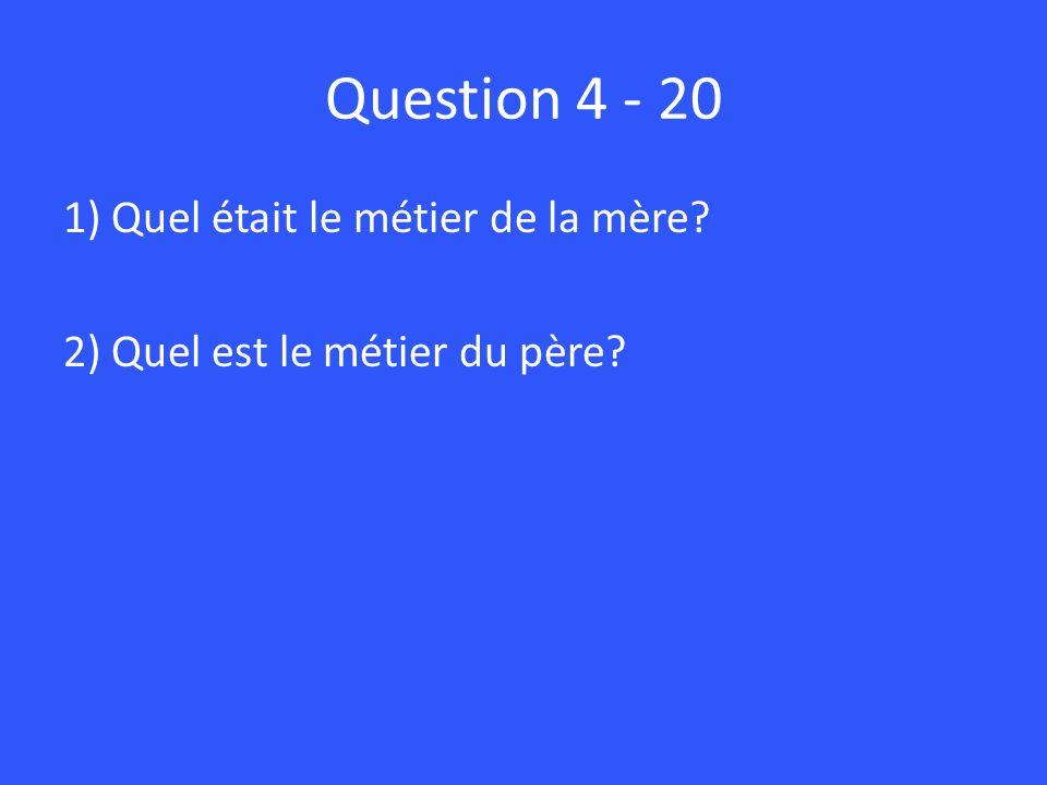 Question 4 - 20 1) Quel était le métier de la mère? 2) Quel est le métier du père?