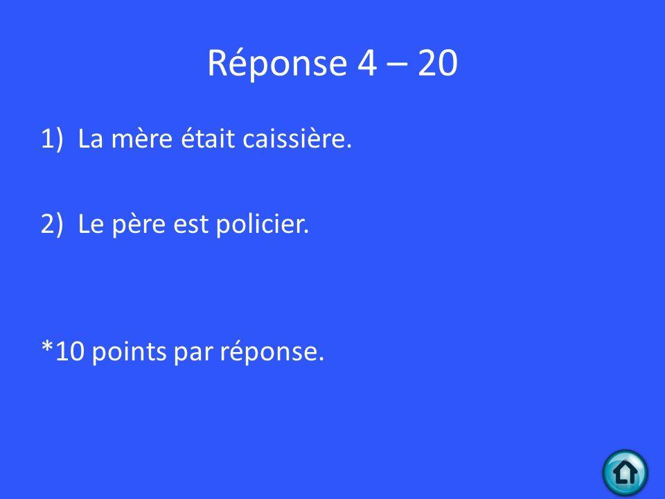 Réponse 4 – 20 1)La mère était caissière. 2)Le père est policier. *10 points par réponse.
