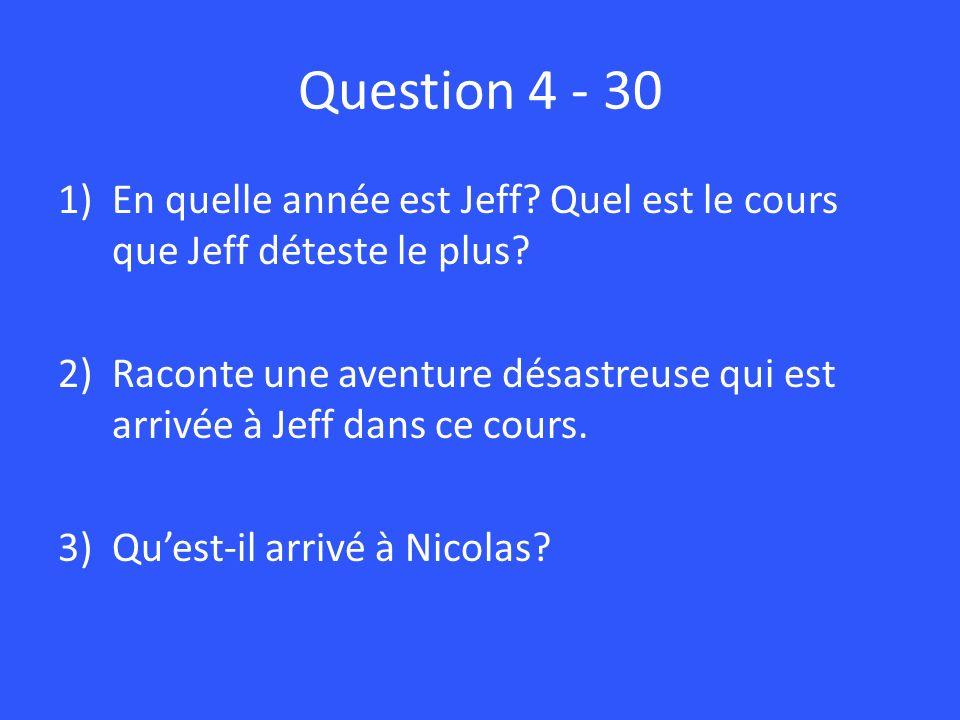 Question 4 - 30 1)En quelle année est Jeff? Quel est le cours que Jeff déteste le plus? 2)Raconte une aventure désastreuse qui est arrivée à Jeff dans