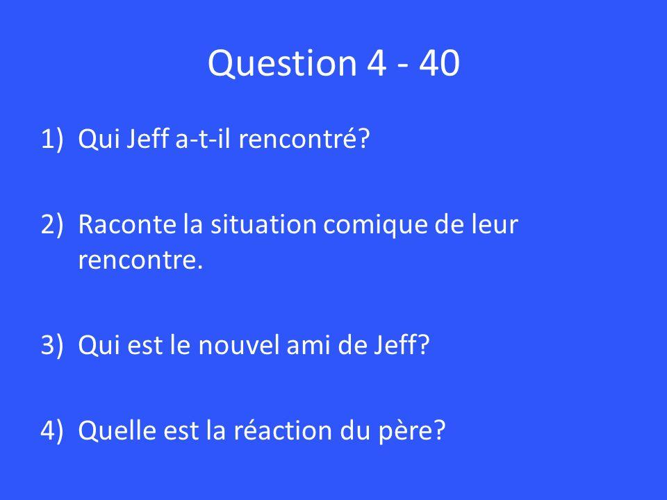 Question 4 - 40 1)Qui Jeff a-t-il rencontré? 2)Raconte la situation comique de leur rencontre. 3)Qui est le nouvel ami de Jeff? 4)Quelle est la réacti