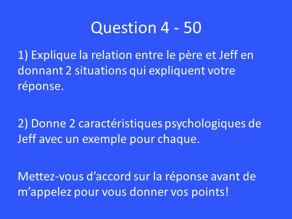 Question 4 - 50 1) Explique la relation entre le père et Jeff en donnant 2 situations qui expliquent votre réponse. 2) Donne 2 caractéristiques psycho