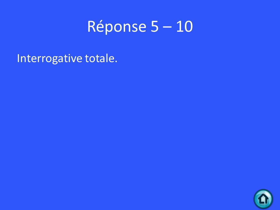 Réponse 5 – 10 Interrogative totale.