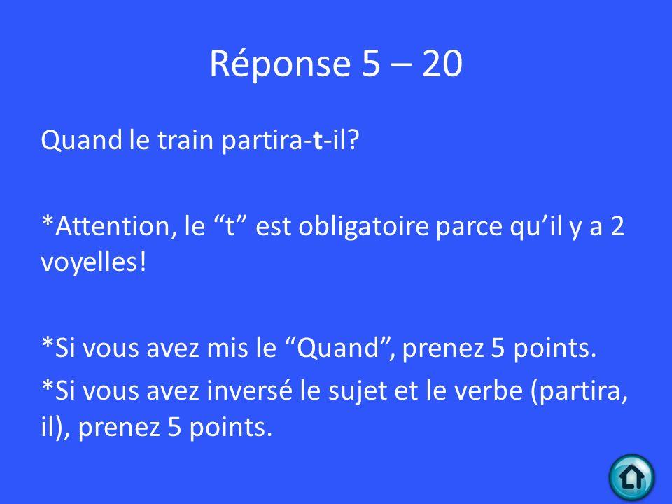 Réponse 5 – 20 Quand le train partira-t-il? *Attention, le t est obligatoire parce quil y a 2 voyelles! *Si vous avez mis le Quand, prenez 5 points. *