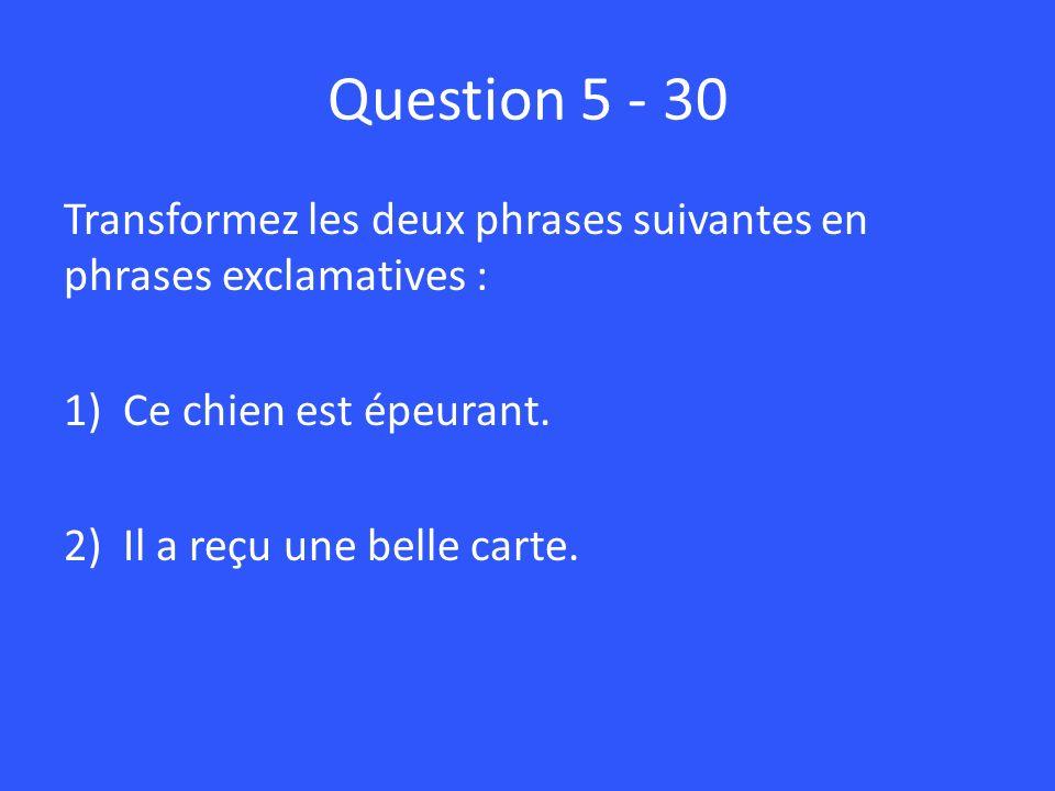 Question 5 - 30 Transformez les deux phrases suivantes en phrases exclamatives : 1)Ce chien est épeurant. 2)Il a reçu une belle carte.