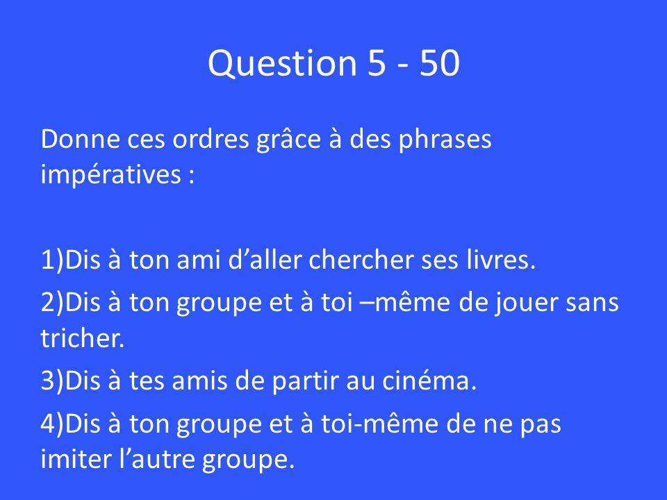 Question 5 - 50 Donne ces ordres grâce à des phrases impératives : 1)Dis à ton ami daller chercher ses livres. 2)Dis à ton groupe et à toi –même de jo