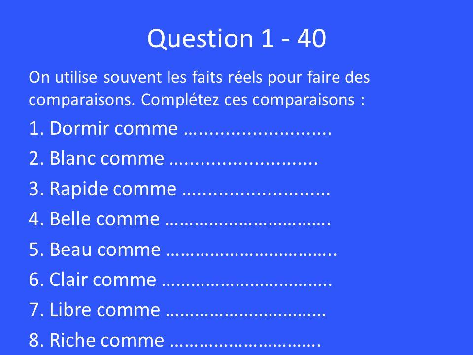 Question 1 - 40 On utilise souvent les faits réels pour faire des comparaisons. Complétez ces comparaisons : 1. Dormir comme …........................