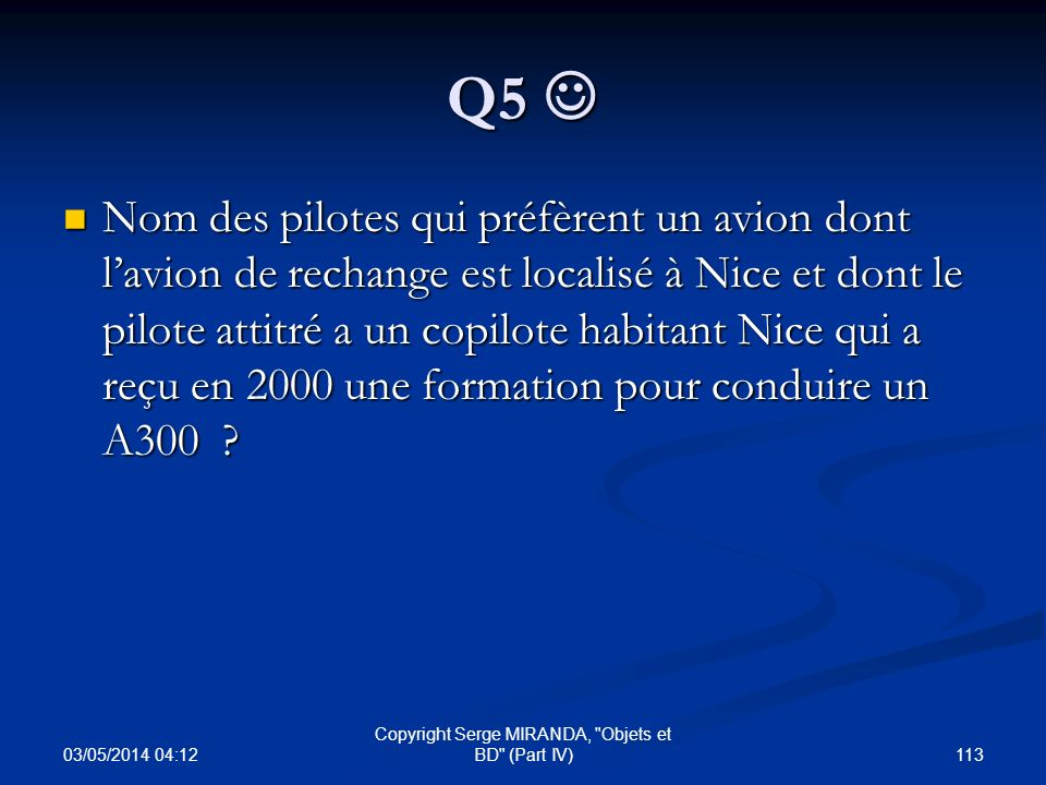 Q5 Q5 Nom des pilotes qui préfèrent un avion dont lavion de rechange est localisé à Nice et dont le pilote attitré a un copilote habitant Nice qui a r