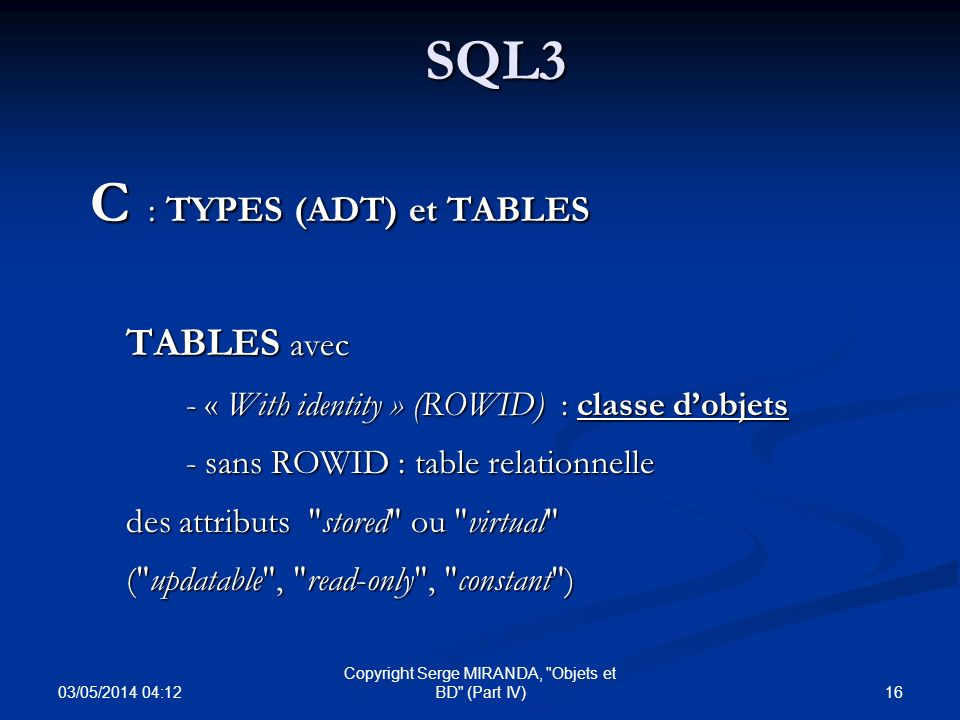 03/05/2014 04:14 16 Copyright Serge MIRANDA, Objets et BD (Part IV)SQL3 C : TYPES (ADT) et TABLES TABLES avec - « With identity » (ROWID) : classe dobjets - sans ROWID : table relationnelle des attributs stored ou virtual ( updatable , read-only , constant )