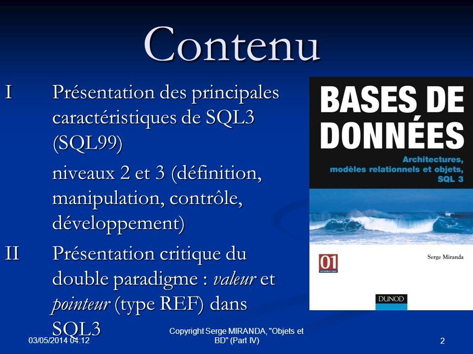 03/05/2014 04:14 33 Copyright Serge MIRANDA, Objets et BD (Part IV) SQL3 (Définition) : ADT Rappel : ADT (type de données « abstrait »/Abstract data type) 1- Déclaration (attributs, méthodes) : « type specification » avec « member » pour méthodes dans Oracle 9 2- Implantation (méthodes) : « type body » dans Oracle Concept de classe dobjets avec le concept d ADT avec OID (create type with OID ) qui comprend 2 parties visibles : Concept de classe dobjets avec le concept d ADT avec OID (create type with OID ) qui comprend 2 parties visibles : Les spécifications des attributs Les spécifications des attributs les méthodes/routines associées (base, type ou table) : « functions » (Actor/ Constructor/ Destructor) ou « procedures » les méthodes/routines associées (base, type ou table) : « functions » (Actor/ Constructor/ Destructor) ou « procedures »