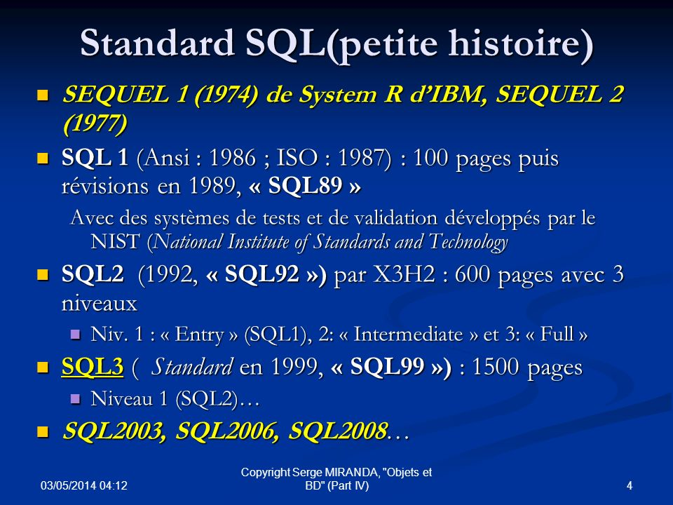 03/05/2014 04:14 65 Copyright Serge MIRANDA, Objets et BD (Part IV) SQL3 (Manipulation) : langage hôte Langage dException vis à vis du code SQLSTATE avec : Langage dException vis à vis du code SQLSTATE avec : - 3 possibilités dexécution : CONTINUE, EXIT et UNDO - la définition de conditions dexception avec SIGNAL/RESIGNAL Possibilité de structuration en MODULES : Possibilité de structuration en MODULES : « modules » :{procedures}