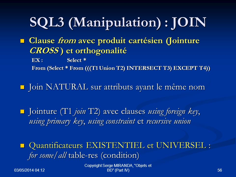 03/05/2014 04:14 56 Copyright Serge MIRANDA, Objets et BD (Part IV) SQL3 (Manipulation) : JOIN Clause from avec produit cartésien (Jointure CROSS ) et orthogonalité Clause from avec produit cartésien (Jointure CROSS ) et orthogonalité EX : Select * From (Select * From (((T1 Union T2) INTERSECT T3) EXCEPT T4)) Join NATURAL sur attributs ayant le même nom Join NATURAL sur attributs ayant le même nom Jointure (T1 join T2) avec clauses using foreign key, using primary key, using constraint et recursive union Jointure (T1 join T2) avec clauses using foreign key, using primary key, using constraint et recursive union Quantificateurs EXISTENTIEL et UNIVERSEL : for some/all table-res (condition) Quantificateurs EXISTENTIEL et UNIVERSEL : for some/all table-res (condition)