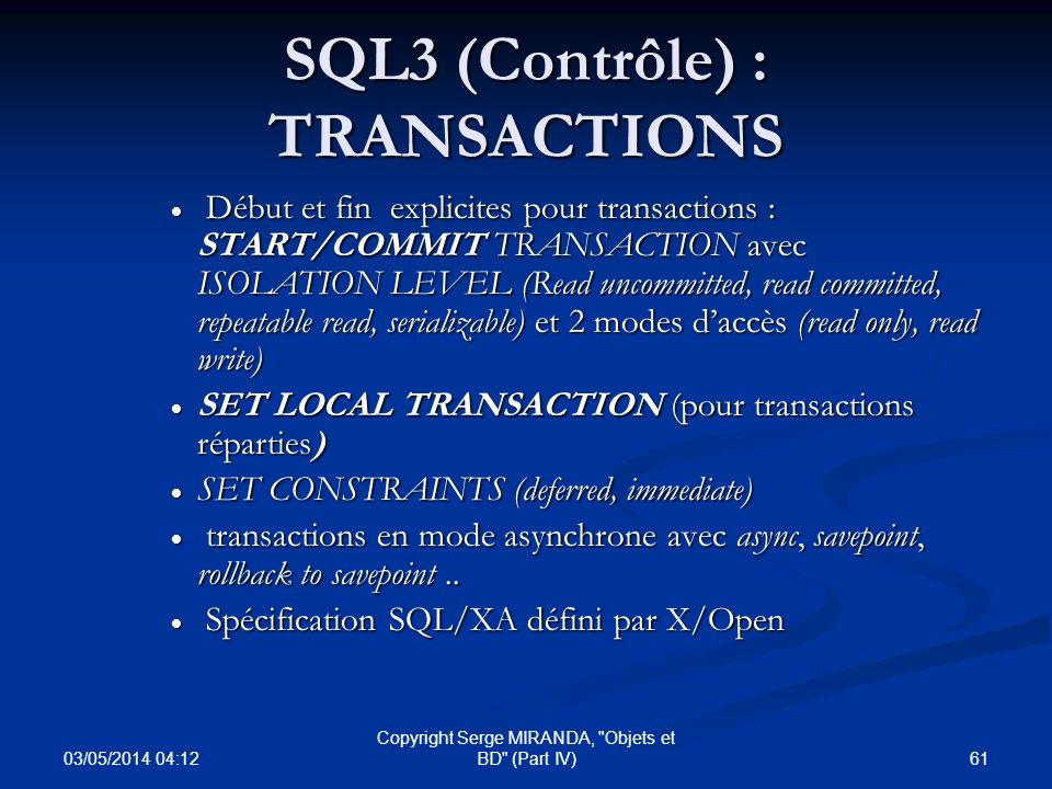 03/05/2014 04:14 61 Copyright Serge MIRANDA, Objets et BD (Part IV) SQL3 (Contrôle) : TRANSACTIONS Début et fin explicites pour transactions : START/COMMIT TRANSACTION avec ISOLATION LEVEL (Read uncommitted, read committed, repeatable read, serializable) et 2 modes daccès (read only, read write) Début et fin explicites pour transactions : START/COMMIT TRANSACTION avec ISOLATION LEVEL (Read uncommitted, read committed, repeatable read, serializable) et 2 modes daccès (read only, read write) SET LOCAL TRANSACTION (pour transactions réparties) SET LOCAL TRANSACTION (pour transactions réparties) SET CONSTRAINTS (deferred, immediate) SET CONSTRAINTS (deferred, immediate) transactions en mode asynchrone avec async, savepoint, rollback to savepoint..