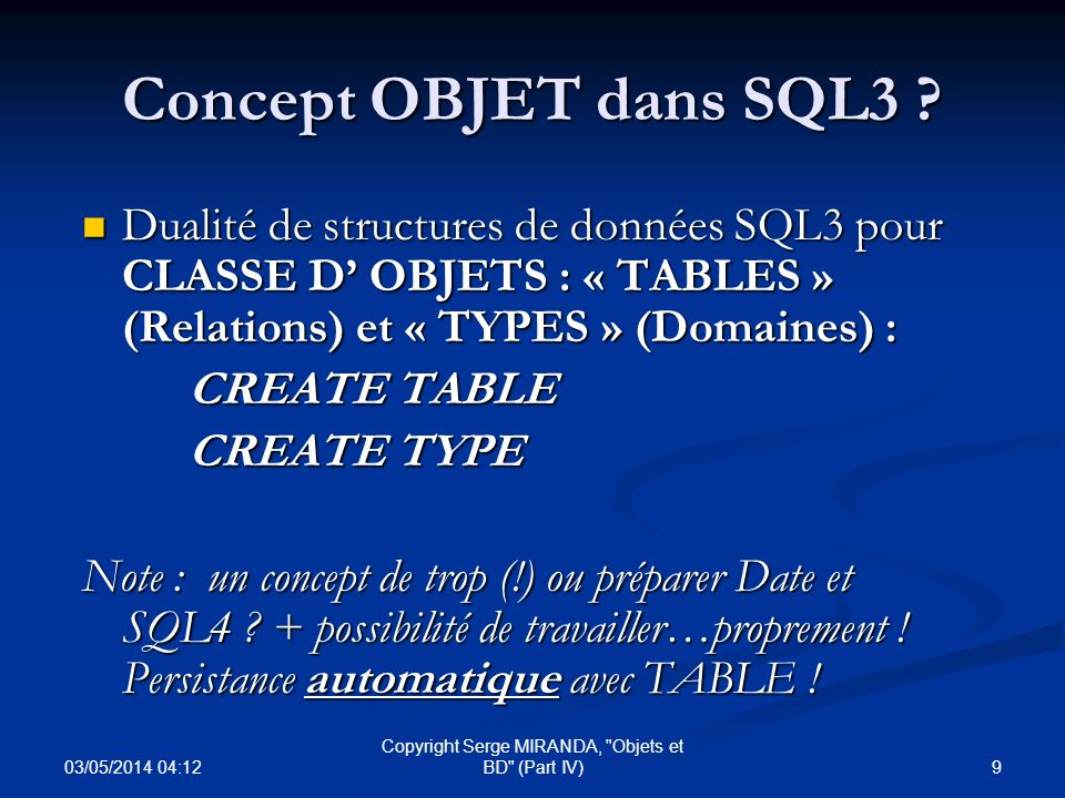 03/05/2014 04:14 30 Copyright Serge MIRANDA, Objets et BD (Part IV) SQL3 (Définition) : Types de base Types de Base NOMBRES : NOMBRES : Integer, Smallint, Numeric, Numeric (P) et Numeric (P,S), Decimal (P) et Decimal (P,S) (Precision, Scale) Integer, Smallint, Numeric, Numeric (P) et Numeric (P,S), Decimal (P) et Decimal (P,S) (Precision, Scale) Real, Double Precision et Float Real, Double Precision et Float Chaînes de caractères : Character, character varying, national character Chaînes de caractères : Character, character varying, national character Chaîne de bits : Bit, Bit Varying Chaîne de bits : Bit, Bit Varying Date : date, time, timestamp et Intervalle temporel : Interval day/month/year Date : date, time, timestamp et Intervalle temporel : Interval day/month/year Indéfini (NULL) et logique (boolean) Indéfini (NULL) et logique (boolean)