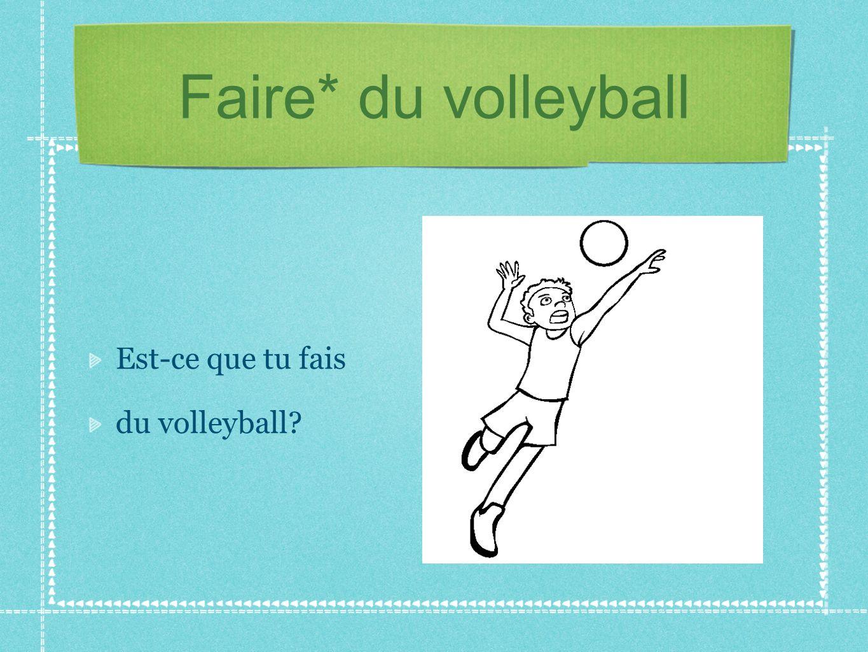 Faire* du volleyball Est-ce que tu fais du volleyball?