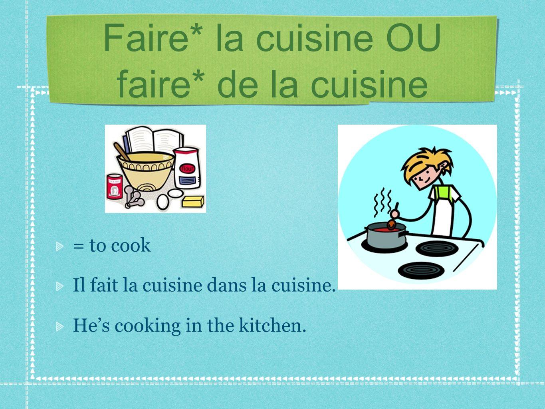 Faire* la cuisine OU faire* de la cuisine = to cook Il fait la cuisine dans la cuisine. Hes cooking in the kitchen.