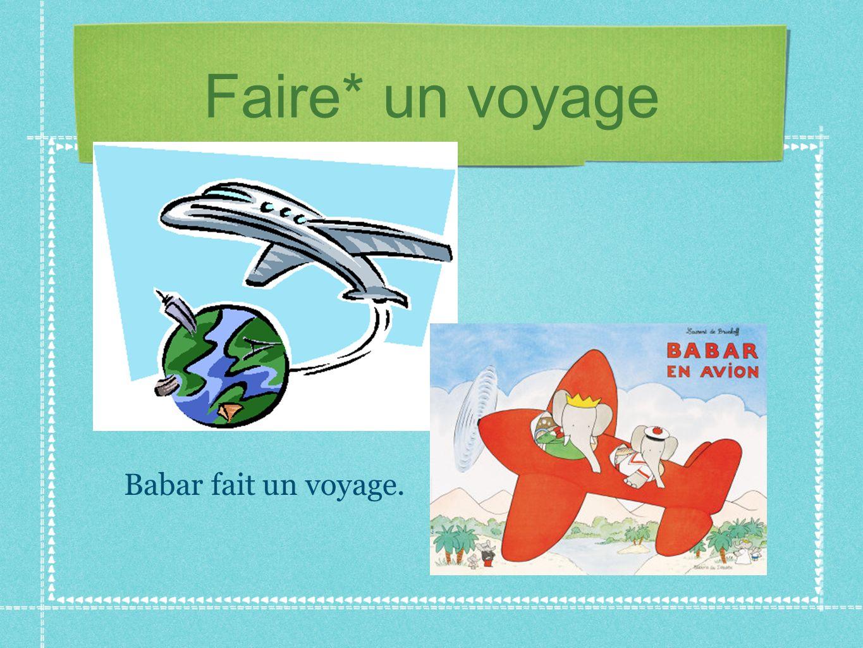 Faire* un voyage Babar fait un voyage.