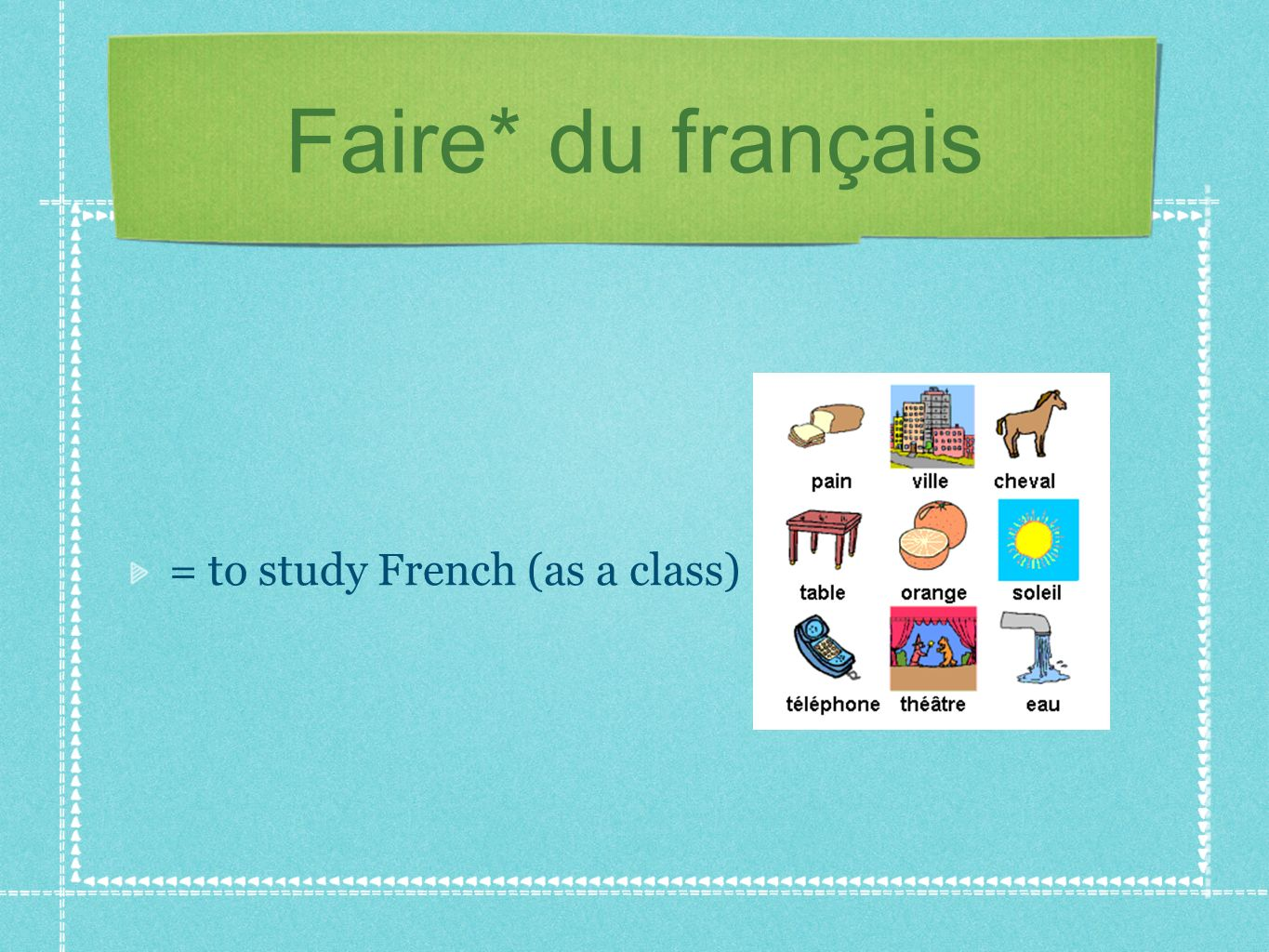Faire* du français = to study French (as a class)